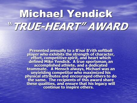 "Michael Yendick ""TRUE-HEART"" AWARD Michael Yendick ""TRUE-HEART"" AWARD Presented annually to a B'nai B'rith softball player who exhibits the strength of."