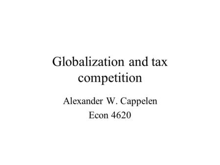 Globalization and tax competition Alexander W. Cappelen Econ 4620.
