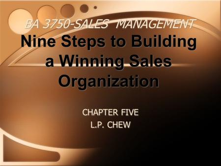 BA 3750-SALES MANAGEMENT Nine Steps to Building a Winning Sales Organization CHAPTER FIVE L.P. CHEW CHAPTER FIVE L.P. CHEW.