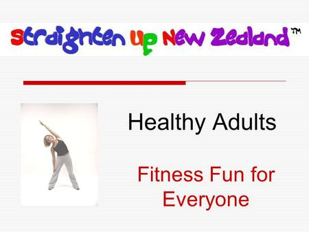 Healthy Adults Fitness Fun for Everyone.  is a short, enjoyable spinal health program designed to help you feel and look your best.  Basic Rules: 1.Have.