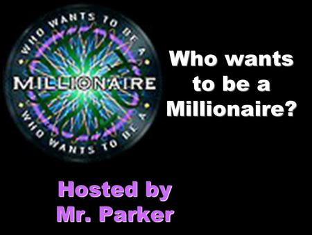 Who wants to be a Millionaire? Hosted by Mr. Parker.