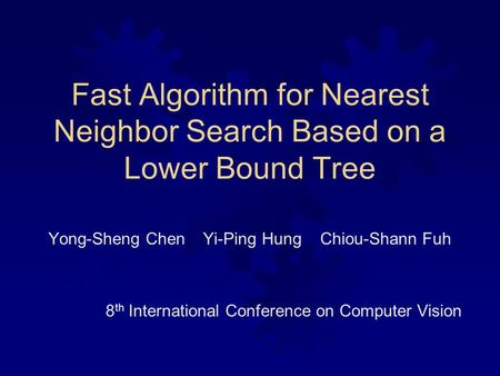 Fast Algorithm for Nearest Neighbor Search Based on a Lower Bound Tree Yong-Sheng Chen Yi-Ping Hung Chiou-Shann Fuh 8 th International Conference on Computer.