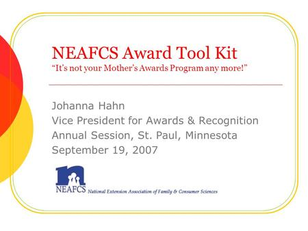 "NEAFCS Award Tool Kit ""It's not your Mother's Awards Program any more!"" Johanna Hahn Vice President for Awards & Recognition Annual Session, St. Paul,"