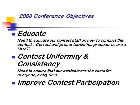 2008 Conference Objectives Educate Need to educate our contest staff on how to conduct the contest. Correct and proper tabulation procedures are a MUST!