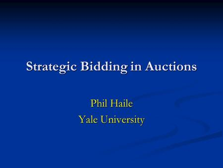 Strategic Bidding in Auctions Phil Haile Yale University.