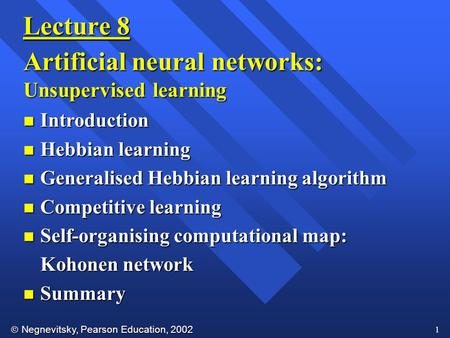  Negnevitsky, Pearson Education, 2002 1 Lecture 8 Artificial neural networks: Unsupervised learning n Introduction n Hebbian learning n Generalised Hebbian.