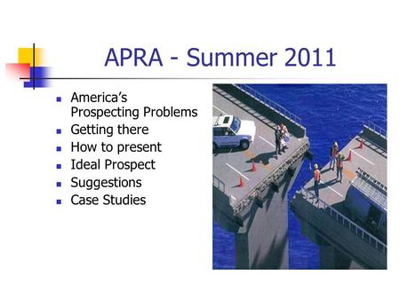 APRA - Summer 2011 America's Prospecting Problems Getting there How to present Ideal Prospect Suggestions Case Studies.
