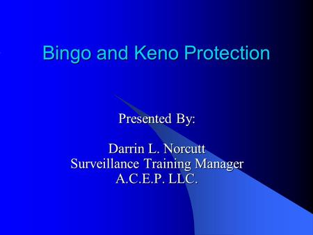 Bingo and Keno Protection Presented By: Darrin L. Norcutt Surveillance Training Manager A.C.E.P. LLC.