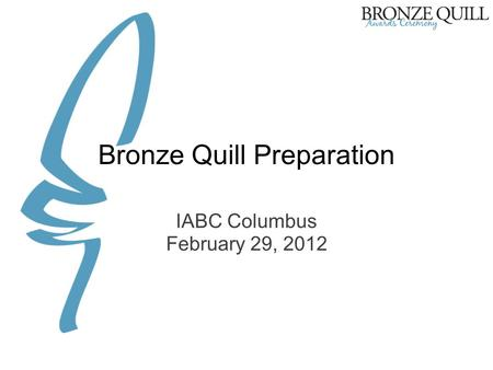 Bronze Quill Preparation IABC Columbus February 29, 2012.