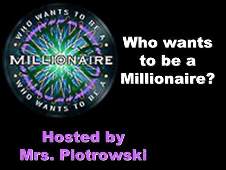 Who wants to be a Millionaire? Hosted by Mrs. Piotrowski.