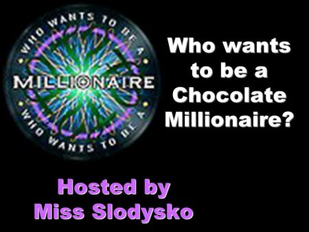 Who wants to be a Chocolate Millionaire? Hosted by Miss Slodysko.