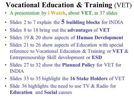 Vocational Education & Training (VET) A presentation by i Watch, about VET, <strong>in</strong> 37 slides Slides 2 to 7 explain the 5 building blocks for <strong>INDIA</strong> Slides 8.