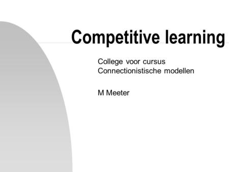 Competitive learning College voor cursus Connectionistische modellen M Meeter.