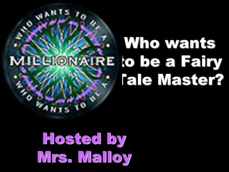 Who wants to be a Fairy Tale Master? Hosted by Mrs. Malloy.