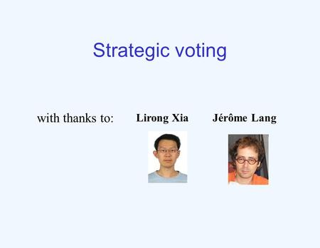 Strategic voting Lirong XiaJérôme Lang with thanks to: