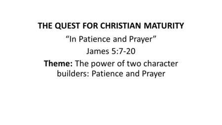 "THE QUEST FOR CHRISTIAN MATURITY ""In Patience and Prayer"" James 5:7-20 Theme: The power of two character builders: Patience and Prayer."
