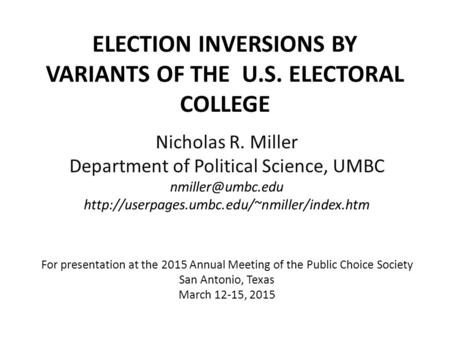 ELECTION INVERSIONS BY VARIANTS OF THE U.S. ELECTORAL COLLEGE Nicholas R. Miller Department of Political Science, UMBC