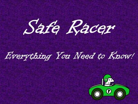 Safe Racer Everything You Need to Know !. Safe Racer is……… A two week curriculum unit For ALL third grade students, including GT students The third grade.