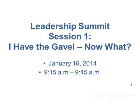 [edit on Slide Master, Name of Presentation] [DAY, DATE CITY] 1 Leadership Summit Session 1: I Have the Gavel – Now What? January 16, 2014 9:15 a.m.– 9:45.