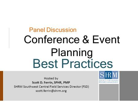 Panel Discussion Conference & Event Planning Best Practices Hosted by Scott D. Ferrin, SPHR, PMP SHRM Southwest Central Field Services Director (FSD)