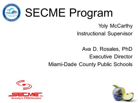 SECME Program Yoly McCarthy Instructional Supervisor Ava D. Rosales, PhD Executive Director Miami-Dade County Public Schools.