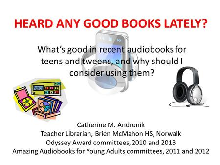 HEARD ANY GOOD BOOKS LATELY? What's good in recent audiobooks for teens and tweens, and why should I consider using them? Catherine M. Andronik Teacher.
