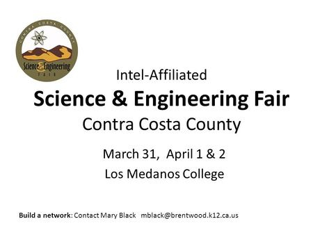 Intel-Affiliated Science & Engineering Fair Contra Costa County March 31, April 1 & 2 Los Medanos College Build a network: Contact Mary Black