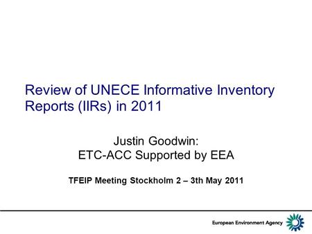 Review of UNECE Informative Inventory Reports (IIRs) in 2011 Justin Goodwin: ETC-ACC Supported by EEA TFEIP Meeting Stockholm 2 – 3th May 2011.