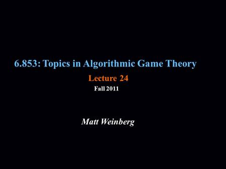 6.853: Topics in Algorithmic Game Theory Fall 2011 Matt Weinberg Lecture 24.