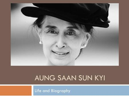AUNG SAAN SUN KYI Life and Biography. About Aung Saan Sun Kyi  Famous as :Political Leader  Born on:19 June 1945  Born in :Myamar.