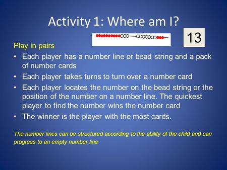 Activity 1: Where am I? Play in pairs Each player has a number line or bead string and a pack of number cards Each player takes turns to turn over a number.