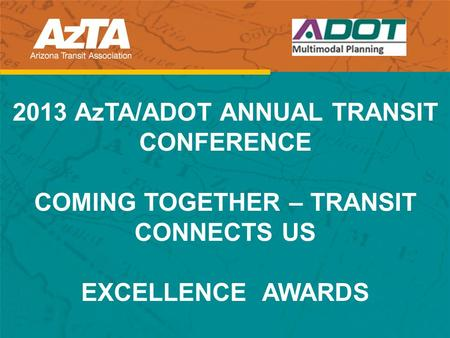 2013 AzTA/ADOT ANNUAL TRANSIT CONFERENCE COMING TOGETHER – TRANSIT CONNECTS US EXCELLENCE AWARDS.