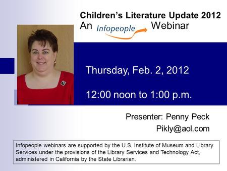 Children's Literature Update 2012 An Webinar Presenter: Penny Peck Thursday, Feb. 2, 2012 12:00 noon to 1:00 p.m. Infopeople webinars are.