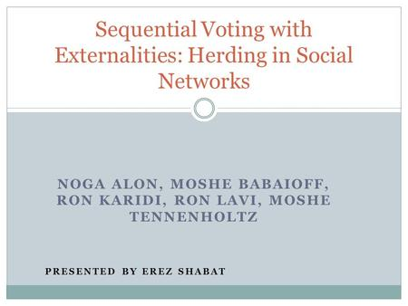 NOGA ALON, MOSHE BABAIOFF, RON KARIDI, RON LAVI, MOSHE TENNENHOLTZ PRESENTED BY EREZ SHABAT Sequential Voting with Externalities: Herding in Social Networks.