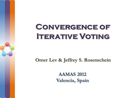 Convergence of Iterative Voting AAMAS 2012 Valencia, Spain Omer Lev & Jeffrey S. Rosenschein.