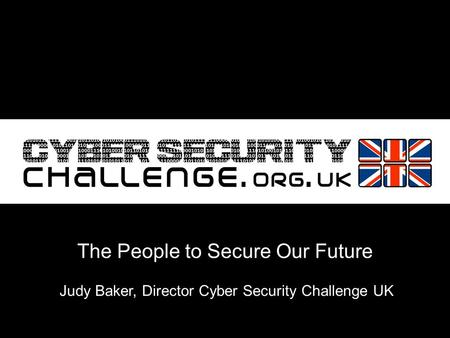 Judy Baker, Director Cyber Security Challenge UK The People to Secure Our Future.