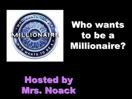 Who wants to be a Millionaire? Hosted by Mrs. Noack.
