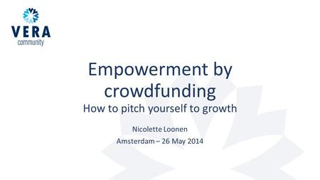 Empowerment by crowdfunding How to pitch yourself to growth Nicolette Loonen Amsterdam – 26 May 2014.