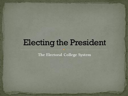 The Electoral College System. The Electoral College is a body of people (appointed by their state) who will elect the president and vice president of.