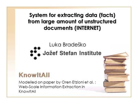 Modelled on paper by Oren Etzioni et al. : Web-Scale Information Extraction in KnowItAll System for extracting data (facts) from large amount of unstructured.