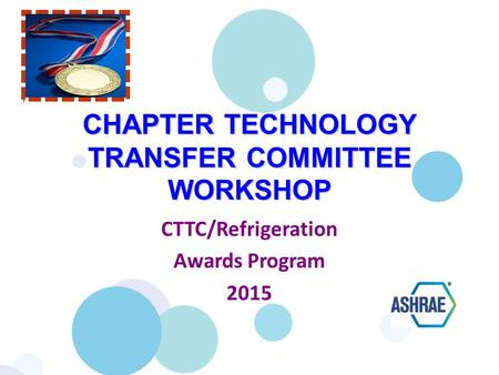 CHAPTER TECHNOLOGY TRANSFER COMMITTEE WORKSHOP CTTC/Refrigeration Awards Program 2015.