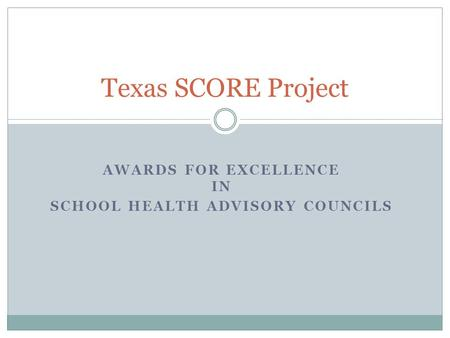 AWARDS FOR EXCELLENCE IN SCHOOL HEALTH ADVISORY COUNCILS Texas SCORE Project.