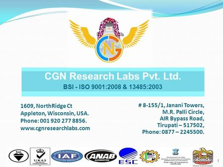 1 CGN Research Labs Pvt. Ltd. BSI - ISO 9001:2008 & 13485:2003 1609, NorthRidge Ct Appleton, Wisconsin, USA. Phone: 001 920 277 8856. www.cgnresearchlabs.com.