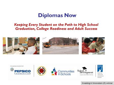 1 Keeping Every Student on the Path to High School Graduation, College Readiness and Adult Success Investing in Innovation (i3) winner Diplomas Now.