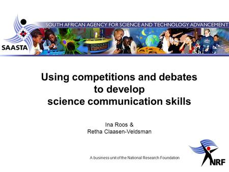 A business unit of the National Research Foundation Using competitions and debates to develop science communication skills Ina Roos & Retha Claasen-Veldsman.