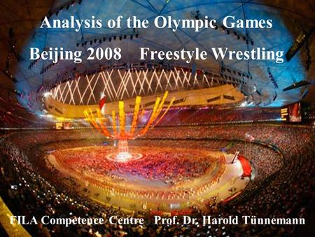 Analysis of the Olympic Games Beijing 2008 Freestyle Wrestling FILA Competence Centre Prof. Dr. Harold Tünnemann.
