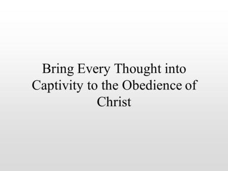 Bring Every Thought into Captivity to the Obedience of Christ.