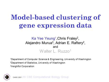 Model-based clustering of gene expression data Ka Yee Yeung 1,Chris Fraley 2, Alejandro Murua 3, Adrian E. Raftery 2, and Walter L. Ruzzo 1 1 Department.