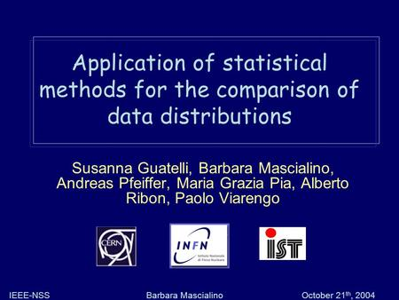 Barbara MascialinoIEEE-NSSOctober 21 th, 2004 Application of statistical methods for the comparison of data distributions Susanna Guatelli, Barbara Mascialino,