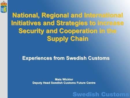 Experiences from Swedish Customs National, Regional and International Initiatives and Strategies to increase Security and Cooperation in the Supply Chain.